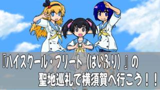 『ハイスクール・フリート(はいふり)』の聖地巡礼で横須賀へ行こう!!